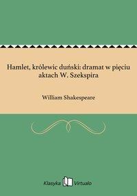 Hamlet, królewic duński: dramat w pięciu aktach W. Szekspira