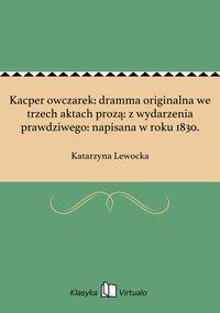 Kacper owczarek: dramma originalna we trzech aktach prozą: z wydarzenia prawdziwego: napisana w roku 1830. - Katarzyna Lewocka - ebook