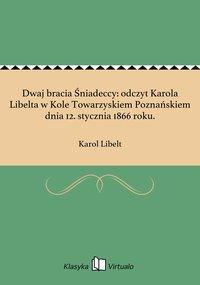 Dwaj bracia Śniadeccy: odczyt Karola Libelta w Kole Towarzyskiem Poznańskiem dnia 12. stycznia 1866 roku.