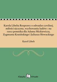 Karola Libelta Rozprawy o odwadze cywilnej, miłości ojczyzny, wychowaniu ludów: : na rzecz pomnika dla Adama Mickiewicza, Zygmunta Krasińskiego i Juliusza Słowackiego