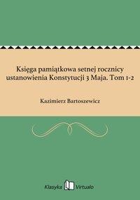 Księga pamiątkowa setnej rocznicy ustanowienia Konstytucji 3 Maja. Tom 1-2
