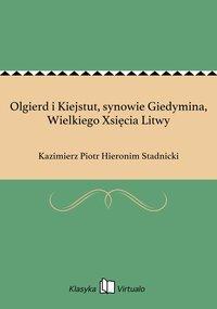 Olgierd i Kiejstut, synowie Giedymina, Wielkiego Xsięcia Litwy - Kazimierz Piotr Hieronim Stadnicki - ebook