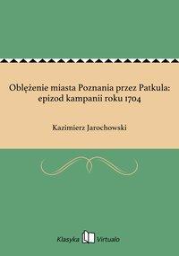 Oblężenie miasta Poznania przez Patkula: epizod kampanii roku 1704 - Kazimierz Jarochowski - ebook