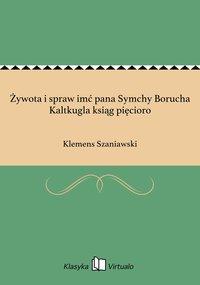 Żywota i spraw imć pana Symchy Borucha Kaltkugla ksiąg pięcioro