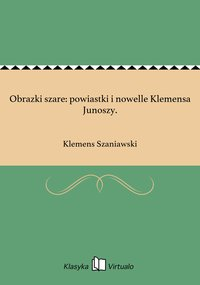 Obrazki szare: powiastki i nowelle Klemensa Junoszy. - Klemens Szaniawski - ebook