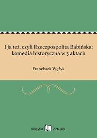 I ja też, czyli Rzeczpospolita Babińska: komedia historyczna w 3 aktach