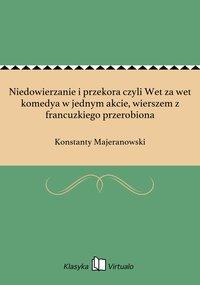 Niedowierzanie i przekora czyli Wet za wet komedya w jednym akcie, wierszem z francuzkiego przerobiona