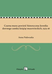 Czarna mara: powieść historyczna: kronika dawnego zamku książąt mazowieckich, 1523-26 - Anna Nakwaska - ebook
