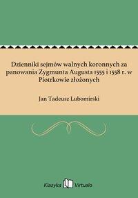 Dzienniki sejmów walnych koronnych za panowania Zygmunta Augusta 1555 i 1558 r. w Piotrkowie złożonych