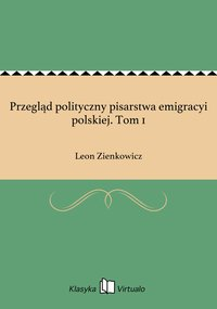 Przegląd polityczny pisarstwa emigracyi polskiej. Tom 1