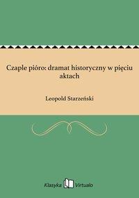 Czaple pióro: dramat historyczny w pięciu aktach - Leopold Starzeński - ebook