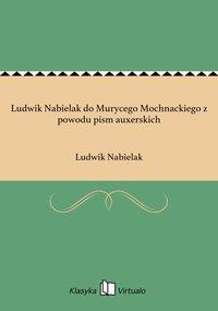 Ludwik Nabielak do Murycego Mochnackiego z powodu pism auxerskich - Ludwik Nabielak - ebook