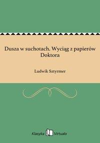 Dusza w suchotach. Wyciąg z papierów Doktora - Ludwik Sztyrmer - ebook