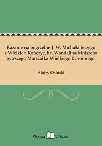 Kazanie na pogrzebie J. W. Michała Jerzego z Wielkich Kończyc, hr. Wandalina Mniszcha bywszego Marszałka Wielkiego Koronnego,