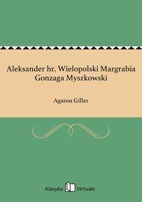 Aleksander hr. Wielopolski Margrabia Gonzaga Myszkowski - Agaton Giller - ebook