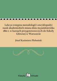Lekcya wstępna metodologii i encyklopedyi nauk akademickich miana dnia 29 października 1861 r. w kursach przygotowawczych do Szkoły Głównej w Warszawie