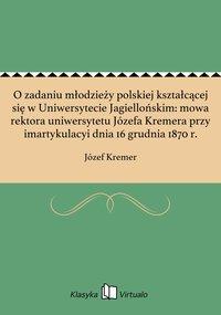 O zadaniu młodzieży polskiej kształcącej się w Uniwersytecie Jagiellońskim: mowa rektora uniwersytetu Józefa Kremera przy imartykulacyi dnia 16 grudnia 1870 r.