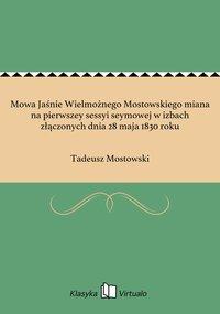 Mowa Jaśnie Wielmożnego Mostowskiego miana na pierwszey sessyi seymowej w izbach złączonych dnia 28 maja 1830 roku