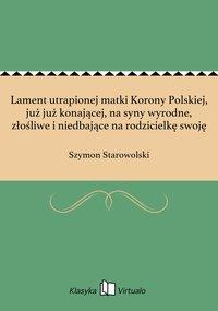 Lament utrapionej matki Korony Polskiej, już już konającej, na syny wyrodne, złośliwe i niedbające na rodzicielkę swoję