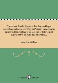 Na śmierć Jozefa Xiążęcia Poniatowskiego, naczelnego dowodzcy Woysk Polskich, marszałka państwa francuzkiego, poległego w bitwie pod Lipskiem w dniu 19 października 1813 roku
