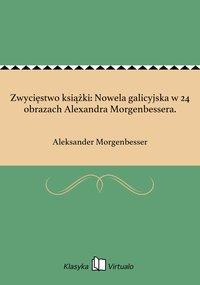 Zwycięstwo książki: Nowela galicyjska w 24 obrazach Alexandra Morgenbessera. - Aleksander Morgenbesser - ebook