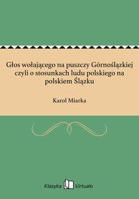 Głos wołającego na puszczy Górnoślązkiej czyli o stosunkach ludu polskiego na polskiem Ślązku