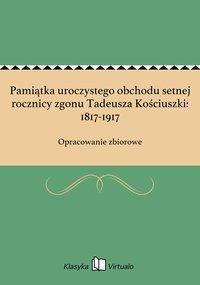 Pamiątka uroczystego obchodu setnej rocznicy zgonu Tadeusza Kościuszki: 1817-1917