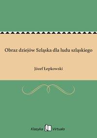 Obraz dziejów Szląska dla ludu szląskiego - Józef Łepkowski - ebook