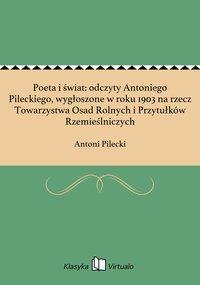 Poeta i świat: odczyty Antoniego Pileckiego, wygłoszone w roku 1903 na rzecz Towarzystwa Osad Rolnych i Przytułków Rzemieślniczych