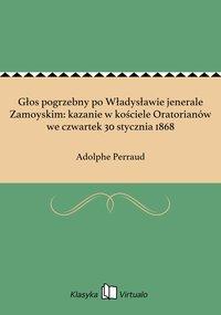 Głos pogrzebny po Władysławie jenerale Zamoyskim: kazanie w kościele Oratorianów we czwartek 30 stycznia 1868