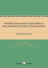 Fanaberje pana starosty kaniowskiego: z pism pośmiertnych Johna of Dycalp pseud.. - Placyd Jankowski - ebook
