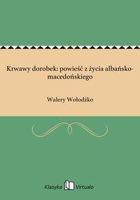 Krwawy dorobek: powieść z życia albańsko-macedońskiego - Walery Wołodźko - ebook