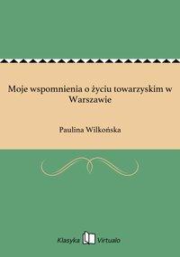 Moje wspomnienia o życiu towarzyskim w Warszawie - Paulina Wilkońska - ebook