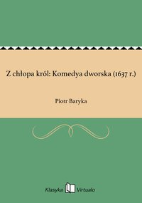 Z chłopa król: Komedya dworska (1637 r.)