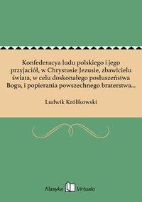 Konfederacya ludu polskiego i jego przyjaciół, w Chrystusie Jezusie, zbawicielu świata, w celu doskonałego posłuszeństwa Bogu, i popierania powszechnego braterstwa między ludźmi i narodami