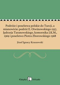 Podróże i poselstwa polskie do Turcji, a mianowicie: podróż E. Otwinowskiego 1557, Jędrzeja Taranowskiego, komornika J.K.M., 1569 i poselstwo Piotra Zborowskiego 1568