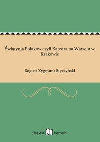 Świątynia Polaków czyli Katedra na Wawelu w Krakowie - Bogusz Zygmunt Stęczyński - ebook