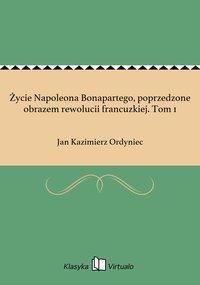 Życie Napoleona Bonapartego, poprzedzone obrazem rewolucii francuzkiej. Tom 1 - Jan Kazimierz Ordyniec - ebook