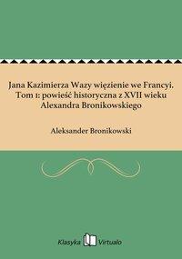 Jana Kazimierza Wazy więzienie we Francyi. Tom 1: powieść historyczna z XVII wieku Alexandra Bronikowskiego