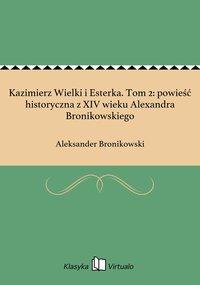 Kazimierz Wielki i Esterka. Tom 2: powieść historyczna z XIV wieku Alexandra Bronikowskiego