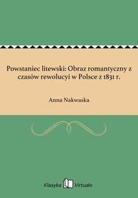 Powstaniec litewski: Obraz romantyczny z czasów rewolucyi w Polsce z 1831 r. - Anna Nakwaska - ebook