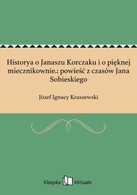 Historya o Janaszu Korczaku i o pięknej miecznikownie.: powieść z czasów Jana Sobieskiego