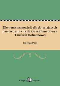Klementyna: powieść dla dorastających panien osnuta na tle życia Klementyny z Tańskich Hofmanowej - Jadwiga Papi - ebook