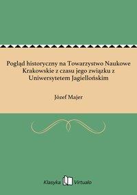 Pogląd historyczny na Towarzystwo Naukowe Krakowskie z czasu jego związku z Uniwersytetem Jagiellońskim