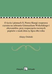 O życiu i pismach X. Piotra Skargi: rozprawa czytana na zebraniu Gimnaziium Wołyńskiego i obywatelów, przy rozpoczęciu rocznych popisów z nauk dnia 13. lipca 1812 roku