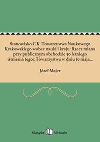 Stanowisko C.K. Towarzystwa Naukowego Krakowskiego wobec nauki i kraju: Rzecz miana przy publicznym obchodzie 50 letniego istnienia tegoż Towarzystwa w dniu 16 maja 1868 r.