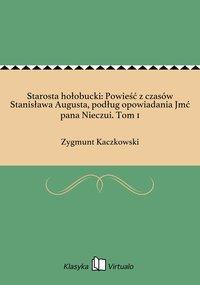 Starosta hołobucki: Powieść z czasów Stanisława Augusta, podług opowiadania Jmć pana Nieczui. Tom 1 - Zygmunt Kaczkowski - ebook
