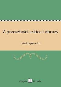 Z przeszłości szkice i obrazy - Józef Łepkowski - ebook