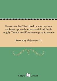 Pierwsza miłość Kościuszki scena liryczna: napisana z powodu uroczystości założenia mogiły Tadeuszowi Kościuszce przy Krakowie