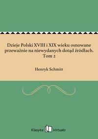 Dzieje Polski XVIII i XIX wieku osnowane przeważnie na niewydanych dotąd źródłach. Tom 2 - Henryk Schmitt - ebook